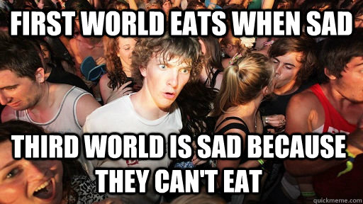 first world eats when sad third world is sad because they can't eat - first world eats when sad third world is sad because they can't eat  Sudden Clarity Clarence