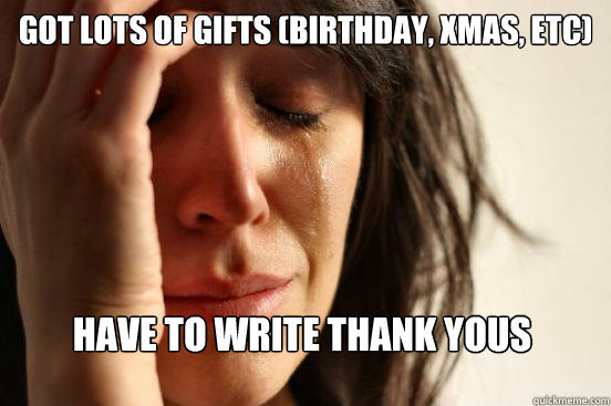 Got lots of gifts (birthday, xmas, etc) Have to write thank yous - Got lots of gifts (birthday, xmas, etc) Have to write thank yous  First World Problems
