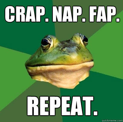 CRAP. NAP. FAP. Repeat. - CRAP. NAP. FAP. Repeat.  Foul Bachelor Frog