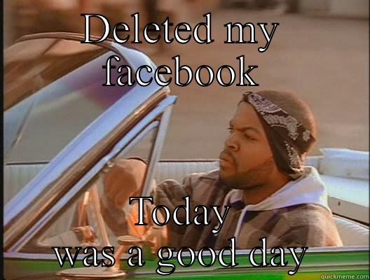 DELETED MY FACEBOOK TODAY WAS A GOOD DAY today was a good day