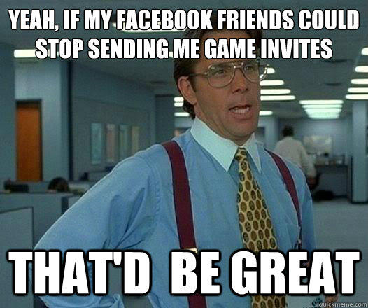 yeah, If my facebook friends could stop sending me game invites That'd  be Great