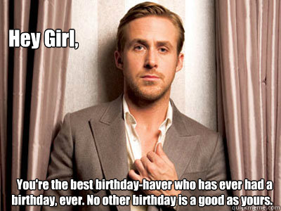 Hey Girl, You're the best birthday-haver who has ever had a birthday, ever. No other birthday is a good as yours. - Hey Girl, You're the best birthday-haver who has ever had a birthday, ever. No other birthday is a good as yours.  Ryan Gosling Birthday
