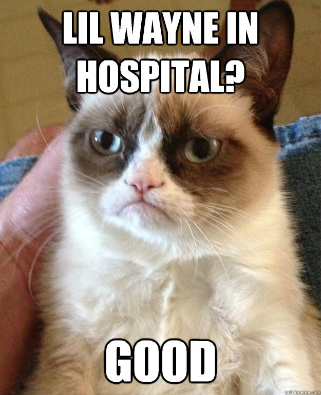 Lil Wayne in hospital? Good - Lil Wayne in hospital? Good  grumpycat