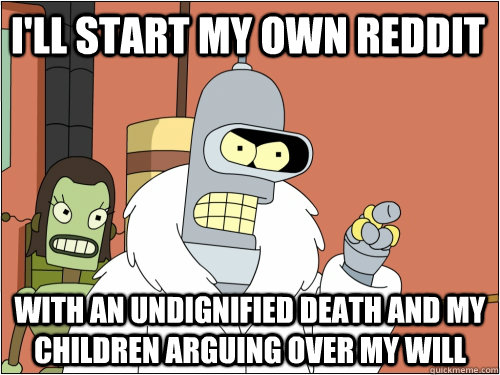 I'll start my own reddit with an undignified death and my children arguing over my will - I'll start my own reddit with an undignified death and my children arguing over my will  Blackjack Bender