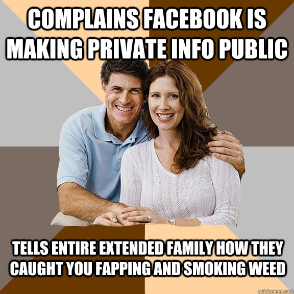 Complains facebook is making private info public Tells entire extended family how they caught you fapping and smoking weed - Complains facebook is making private info public Tells entire extended family how they caught you fapping and smoking weed  Scumbag Parents