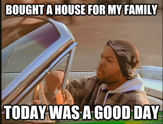 Bought a house for my family Today was a good day