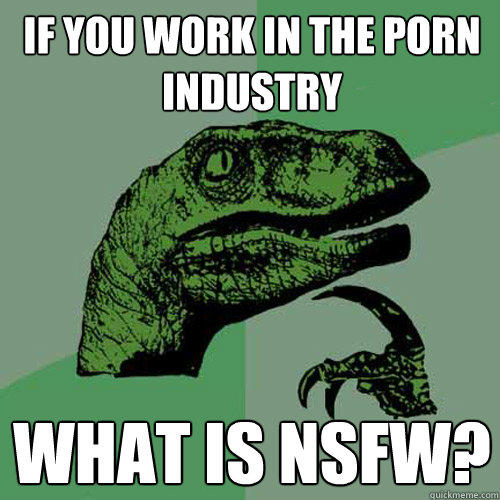 If you work in the porn industry what is nsfw? - If you work in the porn industry what is nsfw?  Philosoraptor