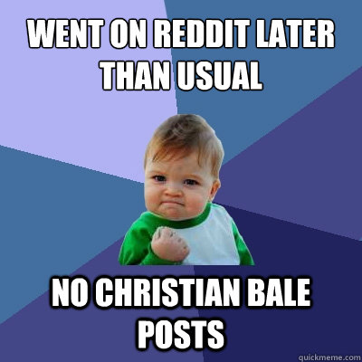 Went On reddit later than usual no christian bale posts - Went On reddit later than usual no christian bale posts  Success Kid
