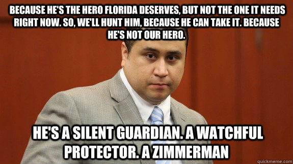 Because he's the hero Florida deserves, but not the one it needs right now. So, we'll hunt him, because he can take it. Because he's not our hero.  He's a silent guardian. A watchful protector. A Zimmerman -  Because he's the hero Florida deserves, but not the one it needs right now. So, we'll hunt him, because he can take it. Because he's not our hero.  He's a silent guardian. A watchful protector. A Zimmerman  Zimmerman