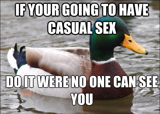 If your going to have casual sex do it were no one can see you - If your going to have casual sex do it were no one can see you  good advice mallard