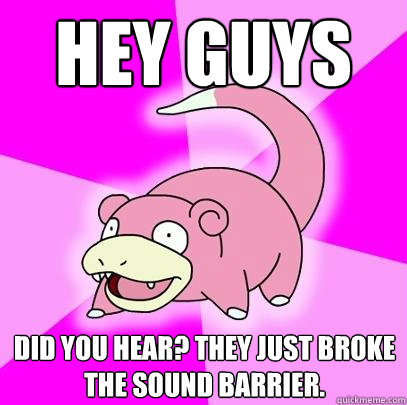 Hey Guys Did you hear? They just broke the sound barrier. - Hey Guys Did you hear? They just broke the sound barrier.  Slowpoke