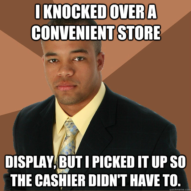 I knocked over a convenient store  display, but I picked it up so the cashier didn't have to. - I knocked over a convenient store  display, but I picked it up so the cashier didn't have to.  Successful Black Man