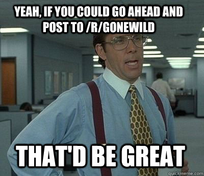 Yeah, if you could go ahead and post to /r/gonewild That'd be great - Yeah, if you could go ahead and post to /r/gonewild That'd be great  Bill Lumbergh