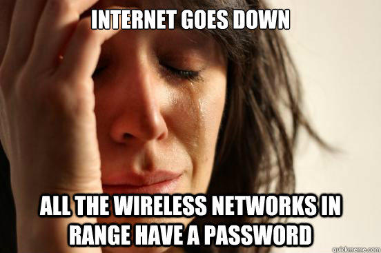 INTERNET GOES DOWN ALL THE WIRELESS NETWORKS IN RANGE HAVE A PASSWORD - INTERNET GOES DOWN ALL THE WIRELESS NETWORKS IN RANGE HAVE A PASSWORD  First World Problems