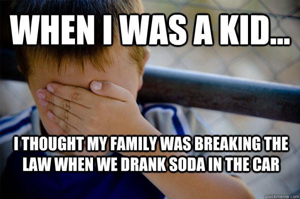 WHEN I WAS A KID... I thought my family was breaking the law when we drank soda in the car  - WHEN I WAS A KID... I thought my family was breaking the law when we drank soda in the car   Confession kid