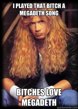 I played that bitch a megadeth song  bitches love megadeth   Good Guy Dave Mustaine