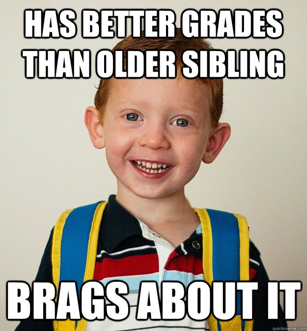 has better grades than older sibling brags about it - has better grades than older sibling brags about it  Pre-School Freshman