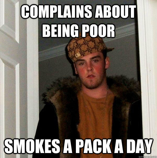 Complains about being poor Smokes a pack a day - Complains about being poor Smokes a pack a day  Scumbag Steve
