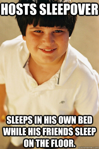 Hosts sleepover Sleeps in his own bed while his friends sleep on the floor.  Annoying Childhood Friend