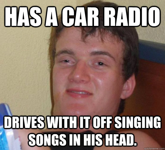 Has a car radio Drives with it off singing songs in his head.