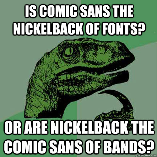 is comic sans the nickelback of fonts? or are nickelback the comic sans of bands? - is comic sans the nickelback of fonts? or are nickelback the comic sans of bands?  Philosoraptor