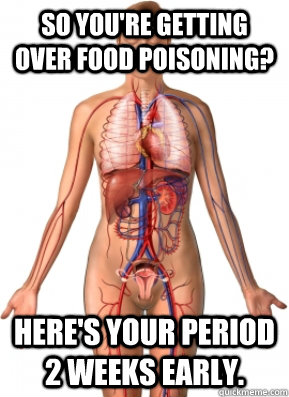 So you're getting over food poisoning? Here's your period 2 weeks early.