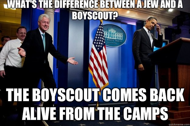 What's the difference between a Jew and a Boyscout?  The Boyscout comes back alive from the camps - What's the difference between a Jew and a Boyscout?  The Boyscout comes back alive from the camps  Inappropriate Timing Bill Clinton