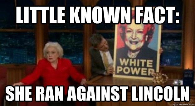 Little Known Fact: She ran against lincoln - Little Known Fact: She ran against lincoln  Betty White Problems