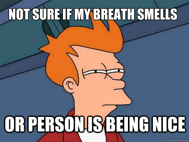 not sure if my breath smells or person is being nice - not sure if my breath smells or person is being nice  Futurama Fry
