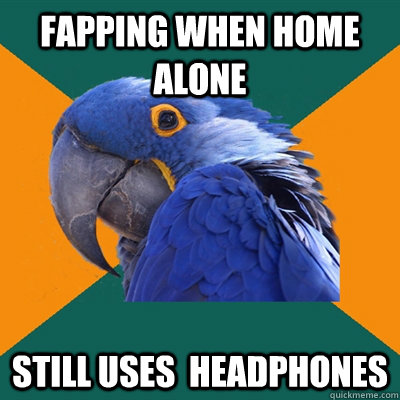 fapping when home alone still uses  headphones  - fapping when home alone still uses  headphones   Paranoid Parrot