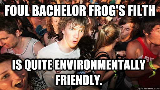 Foul bachelor frog's filth is quite environmentally friendly.  - Foul bachelor frog's filth is quite environmentally friendly.   Sudden Clarity Clarence