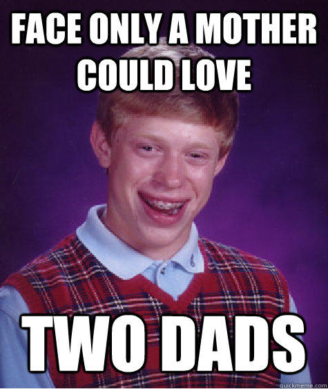 Face only a mother could love two dads - Face only a mother could love two dads  Bad Luck Brian
