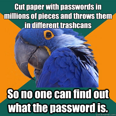 Cut paper with passwords in millions of pieces and throws them in different trashcans So no one can find out what the password is. - Cut paper with passwords in millions of pieces and throws them in different trashcans So no one can find out what the password is.  Paranoid Parrot