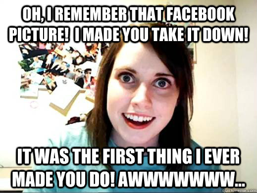 Oh, I remember that facebook picture!  I made you take it down! It was the first thing I ever made you do! Awwwwwww...