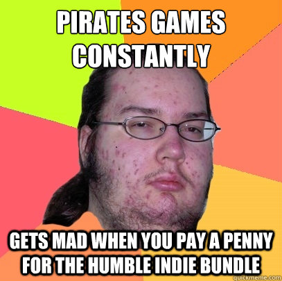 pirates games constantly gets mad when you pay a penny for the humble indie bundle - pirates games constantly gets mad when you pay a penny for the humble indie bundle  Butthurt Dweller