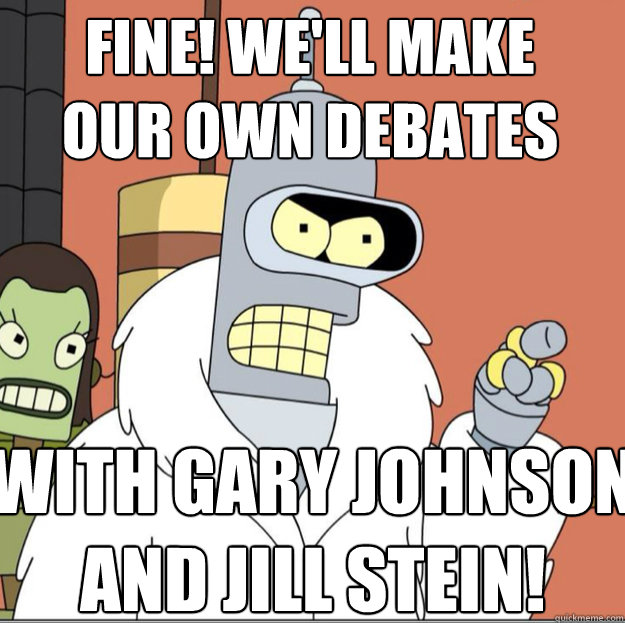 FINE! We'll make our own debates with gary johnson and Jill stein! - FINE! We'll make our own debates with gary johnson and Jill stein!  Frustrated Bender