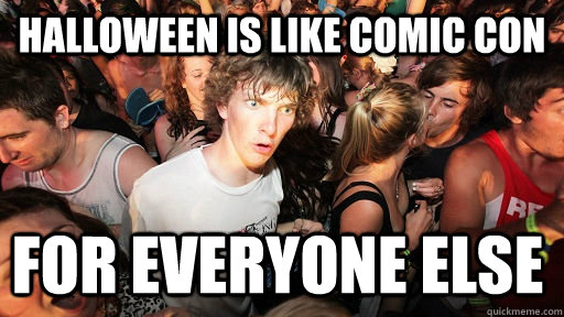 halloween is like Comic con for everyone else