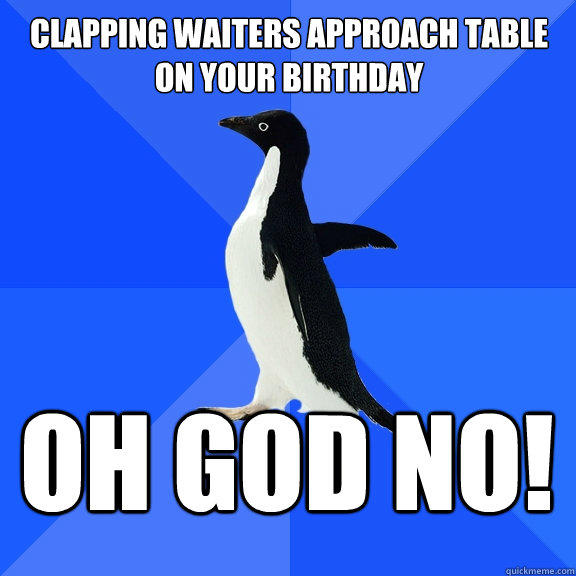 Clapping waiters approach table on your birthday OH GOD NO! - Clapping waiters approach table on your birthday OH GOD NO!  Socially Awkward Penguin