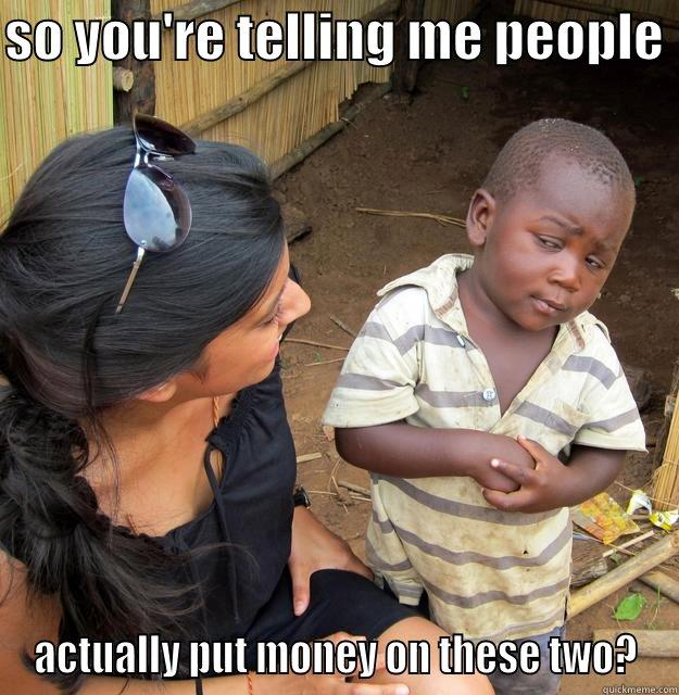 skeptical kid - SO YOU'RE TELLING ME PEOPLE  ACTUALLY PUT MONEY ON THESE TWO? Skeptical Third World Child