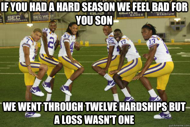If you had a hard season we feel bad for you son We went through twelve hardships but a loss wasn't one