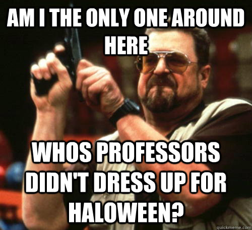 Am i the only one around here Whos professors didn't dress up for haloween? - Am i the only one around here Whos professors didn't dress up for haloween?  Am I The Only One Around Here