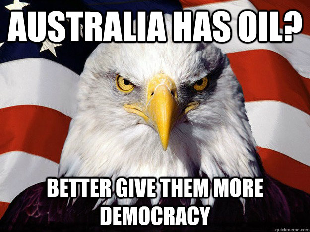 Australia has oil? better give them more democracy  Evil American Eagle