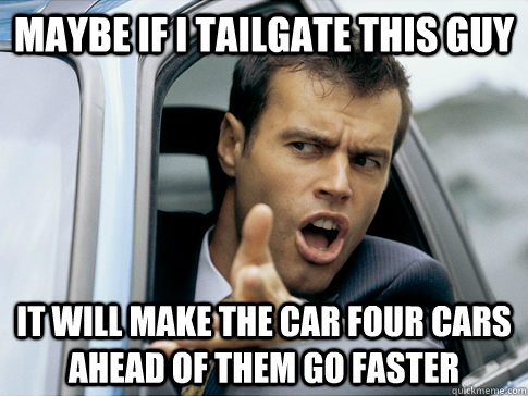Maybe if I tailgate this guy It will make the car four cars ahead of them go faster
