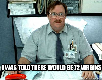 I was told there would be 72 virgins - I was told there would be 72 virgins  Milton