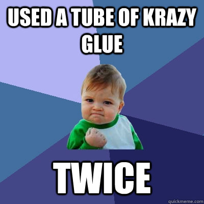 Used a tube of Krazy Glue Twice - Used a tube of Krazy Glue Twice  Success Kid