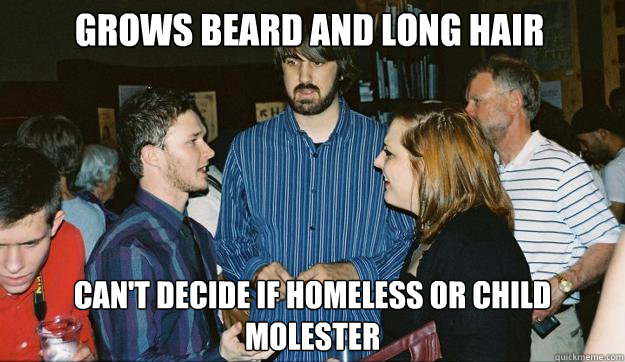 Grows beard and long hair can't decide if homeless or child molester