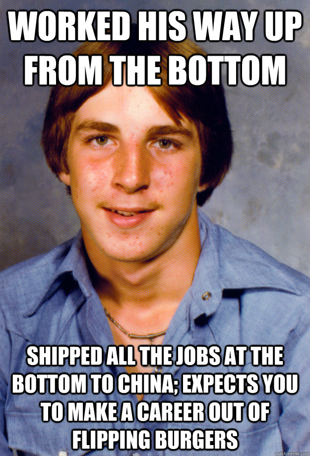Worked his way up from the bottom Shipped all the jobs at the bottom to China; expects you to make a career out of flipping burgers - Worked his way up from the bottom Shipped all the jobs at the bottom to China; expects you to make a career out of flipping burgers  Old Economy Steven