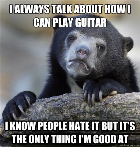 I always talk about how I can play guitar I know people hate it But It's the only thing I'm good at - I always talk about how I can play guitar I know people hate it But It's the only thing I'm good at  Confession Bear