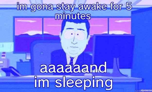 IM GONA STAY AWAKE FOR 5 MINUTES  AAAAAAND IM SLEEPING aaaand its gone