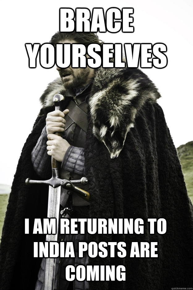 Brace yourselves I am returning to india posts are coming - Brace yourselves I am returning to india posts are coming  Winter is coming